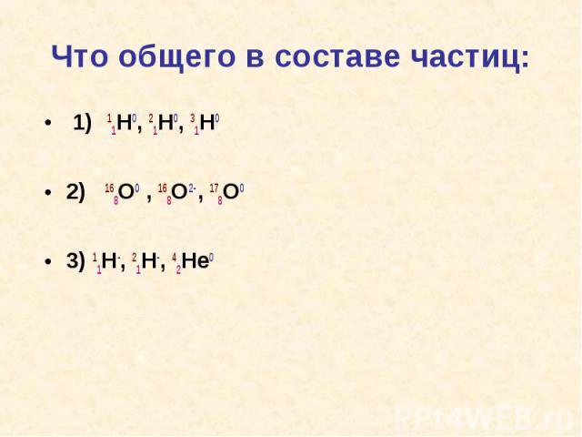 Что общего в составе частиц: 1) 11H0, 21H0, 31H0 2) 168O0 , 168O2- , 178O03) 11H-, 21H-, 42He0