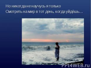Но никогда не научусь я толькоСмотреть на мир в тот день, когда уйдёшь…