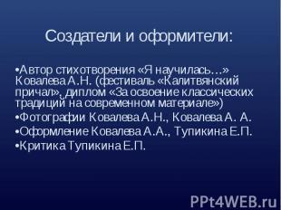 Создатели и оформители:Автор стихотворения «Я научилась…» Ковалева А.Н. (фестива