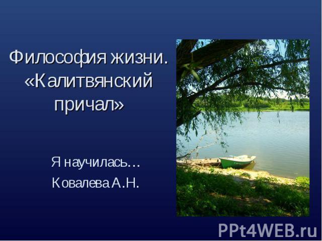 Философия жизни. «Калитвянский причал» Я научилась…Ковалева А.Н.