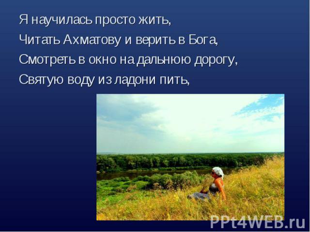 Я научилась просто жить,Читать Ахматову и верить в Бога,Смотреть в окно на дальнюю дорогу, Святую воду из ладони пить,