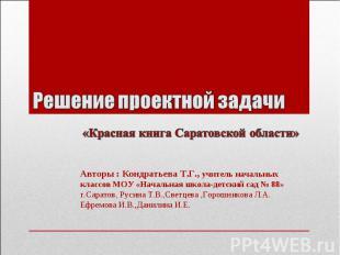 Решение проектной задачи «Красная книга Саратовской области» Авторы : Кондратьев