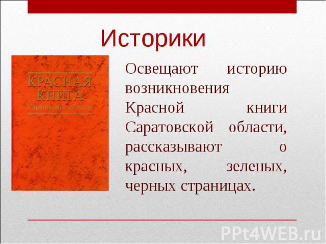 ИсторикиОсвещают историю возникновения Красной книги Саратовской области, рассказывают о красных, зеленых, черных страницах.