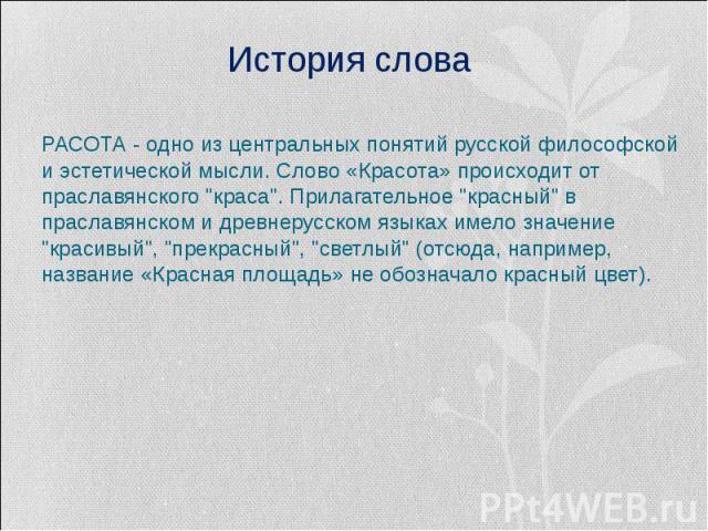 История словаКРАСОТА - одно из центральных понятий русской философской и эстетической мысли. Слово «Красота» происходит от праславянского