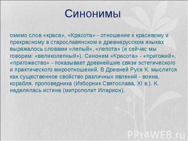 СинонимыПомимо слов «краса», «Красота» - отношение к красивому и прекрасному в старославянском и древнерусском языках выражалось словами «лепый», «лепота» (и сейчас мы говорим: «великолепный»). Синоним «Красота» - «пригожий», «пригожество» - показыв…