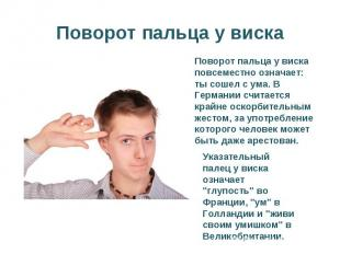 Поворот пальца у вискаПоворот пальца у виска повсеместно означает: ты сошел с ум