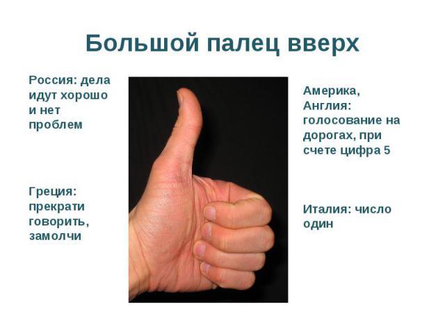 Большой палец вверхРоссия: дела идут хорошо и нет проблемГреция: прекрати говорить, замолчиАмерика, Англия: голосование на дорогах, при счете цифра 5Италия: число один