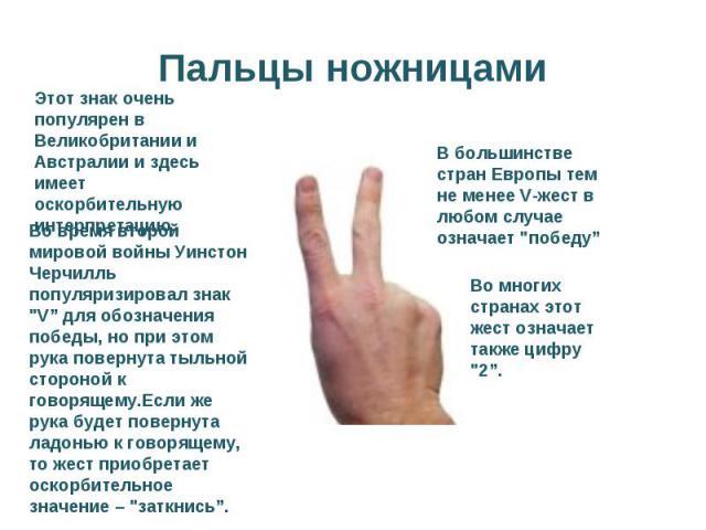 Пальцы ножницамиЭтот знак очень популярен в Великобритании и Австралии и здесь имеет оскорбительную интерпретацию.Во время второй мировой войны Уинстон Черчилль популяризировал знак