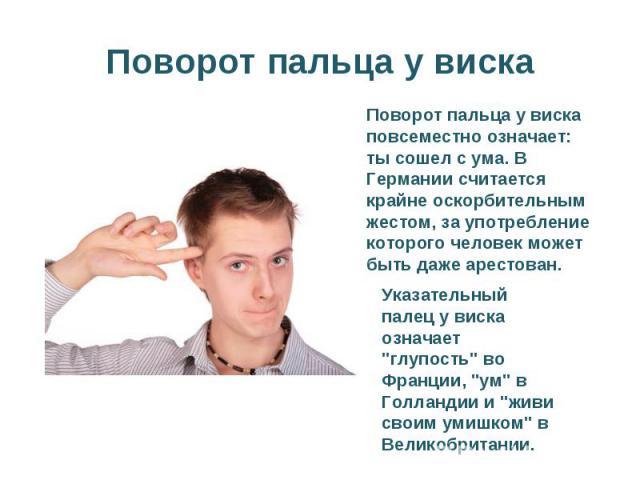 Поворот пальца у вискаПоворот пальца у виска повсеместно означает: ты сошел с ума. В Германии считается крайне оскорбительным жестом, за употребление которого человек может быть даже арестован.Указательный палец у виска означает
