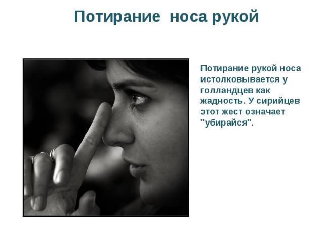 Потирание носа рукойПотирание рукой носа истолковывается у голландцев как жадность. У сирийцев этот жест означает