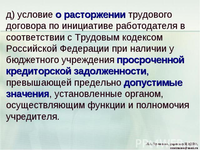 д) условие о расторжении трудового договора по инициативе работодателя в соответствии с Трудовым кодексом Российской Федерации при наличии у бюджетного учреждения просроченной кредиторской задолженности, превышающей предельно допустимые значения, ус…