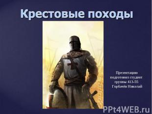 Крестовые походы Презентацию подготовил студент группы 413-55 Горбачёв Николай