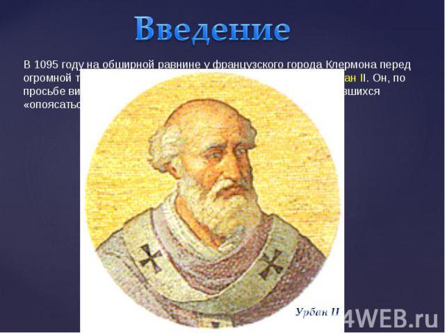 ВведениеВ 1095 году на обширной равнине у французского города Клермона перед огромной толпой народа выступил с речью папа римский Урбан II. Он, по просьбе византийского императора Алексея I, призвал собравшихся «опоясаться мечом» и двинуться в Палестину.