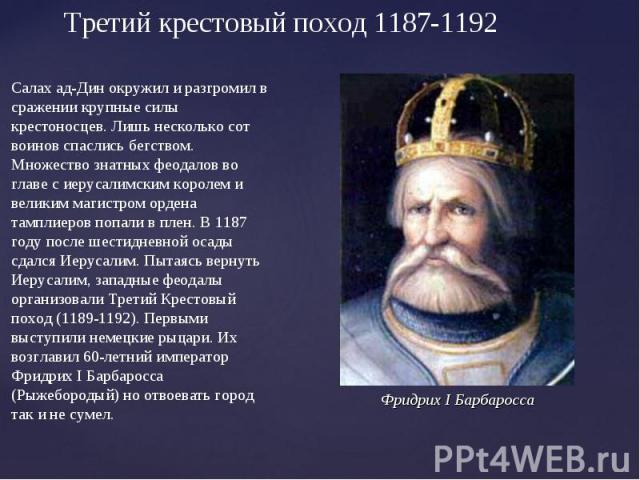 Третий крестовый поход 1187-1192Салах ад-Дин окружил и разгромил в сражении крупные силы крестоносцев. Лишь несколько сот воинов спаслись бегством. Множество знатных феодалов во главе с иерусалимским королем и великим магистром ордена тамплиеров поп…