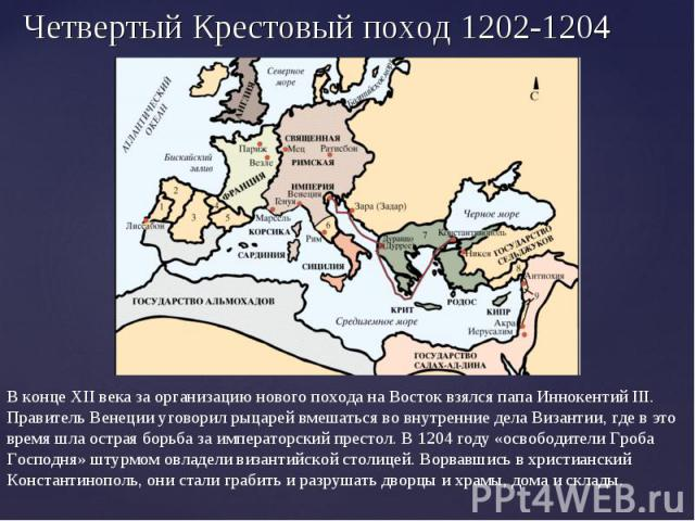 Четвертый Крестовый поход 1202-1204 В конце XII века за организацию нового похода на Восток взялся папа Иннокентий III. Правитель Венеции уговорил рыцарей вмешаться во внутренние дела Византии, где в это время шла острая борьба за императорский прес…