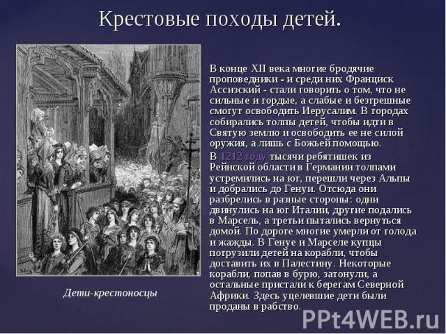 Крестовые походы детей. В конце XII века многие бродячие проповедники - и среди них Франциск Ассизский - стали говорить о том, что не сильные и гордые, а слабые и безгрешные смогут освободить Иерусалим. В городах собирались толпы детей, чтобы идти в…