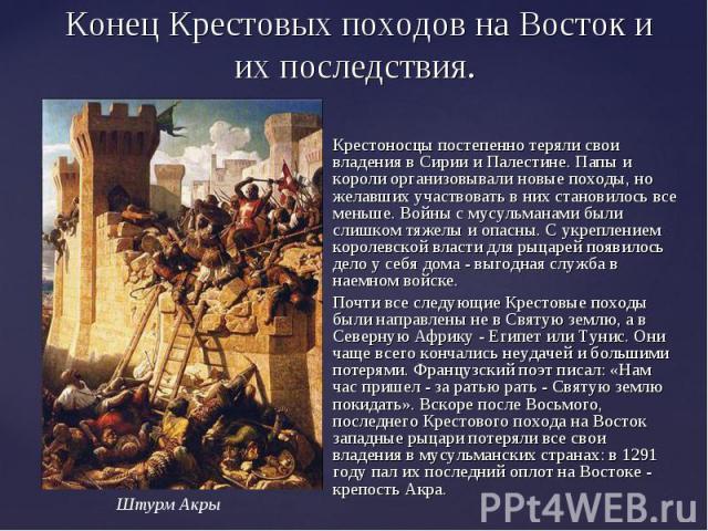 Конец Крестовых походов на Восток и их последствия.Крестоносцы постепенно теряли свои владения в Сирии и Палестине. Папы и короли организовывали новые походы, но желавших участвовать в них становилось все меньше. Войны с мусульманами были слишком тя…