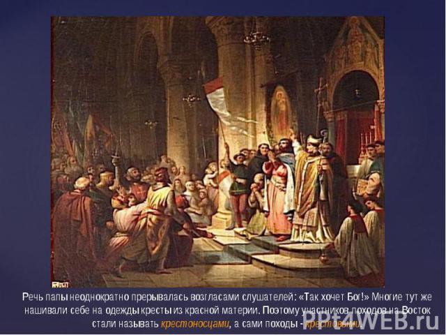Речь папы неоднократно прерывалась возгласами слушателей: «Так хочет Бог!» Многие тут же нашивали себе на одежды кресты из красной материи. Поэтому участников походов на Восток стали называть крестоносцами, а сами походы - крестовыми.