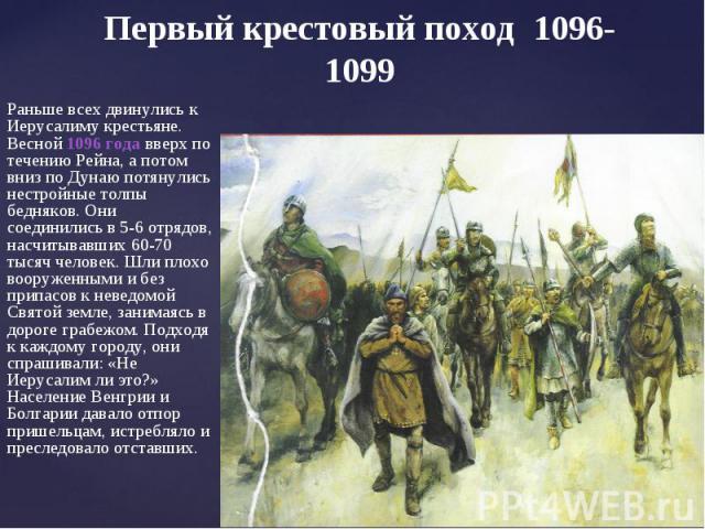 Первый крестовый поход 1096-1099Раньше всех двинулись к Иерусалиму крестьяне. Весной 1096 года вверх по течению Рейна, а потом вниз по Дунаю потянулись нестройные толпы бедняков. Они соединились в 5-6 отрядов, насчитывавших 60-70 тысяч человек. Шли …