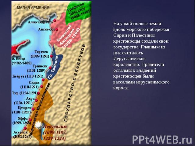 На узкой полосе земли вдоль морского побережья Сирии и Палестины крестоносцы создали свои государства. Главным из них считалось Иерусалимское королевство. Правители остальных владений крестоносцев были вассалами иерусалимского короля.