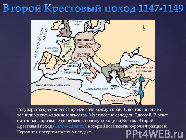 Второй Крестовый поход 1147-1149Государства крестоносцев враждовали между собой. С востока и юга их теснили мусульманские княжества. Мусульмане овладели Эдессой. В ответ на это папа призвал европейцев к новому походу на Восток. Второй Крестовый похо…
