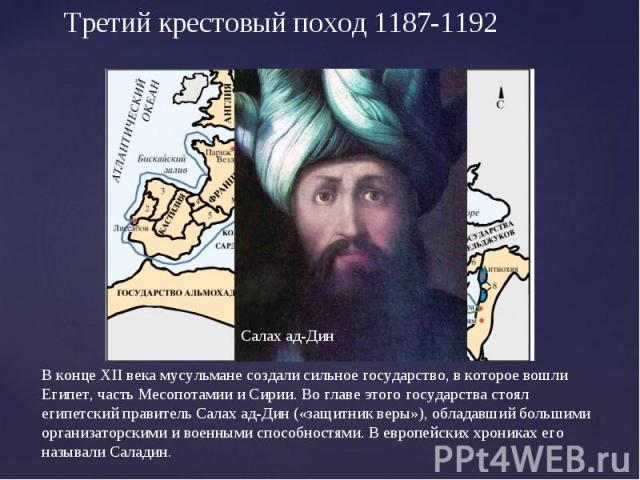 Третий крестовый поход 1187-1192В конце XII века мусульмане создали сильное государство, в которое вошли Египет, часть Месопотамии и Сирии. Во главе этого государства стоял египетский правитель Салах ад-Дин («защитник веры»), обладавший большими орг…