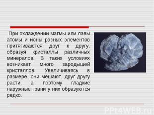 При охлаждении магмы или лавы атомы и ионы разных элементов притягиваются друг к