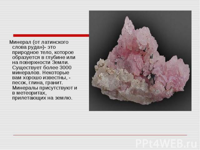 Минерал (от латинского слова руда»)- это природное тело, которое образуется в глубине или на поверхности Земли. Существует более 3000 минералов. Некоторые вам хорошо известны, - песок, глина, гранит. Минералы присутствуют и в метеоритах, прилетающих…