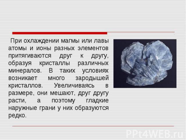 При охлаждении магмы или лавы атомы и ионы разных элементов притягиваются друг к другу, образуя кристаллы различных минералов. В таких условиях возникает много зародышей кристаллов. Увеличиваясь в размере, они мешают, друг другу расти, а поэтому гла…