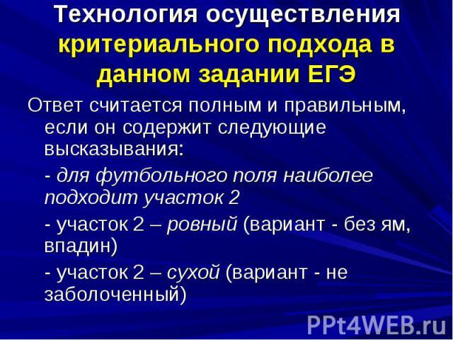 Технология осуществления критериального подхода в данном задании ЕГЭОтвет считается полным и правильным, если он содержит следующие высказывания:- для футбольного поля наиболее подходит участок 2- участок 2 – ровный (вариант - без ям, впадин)- участ…