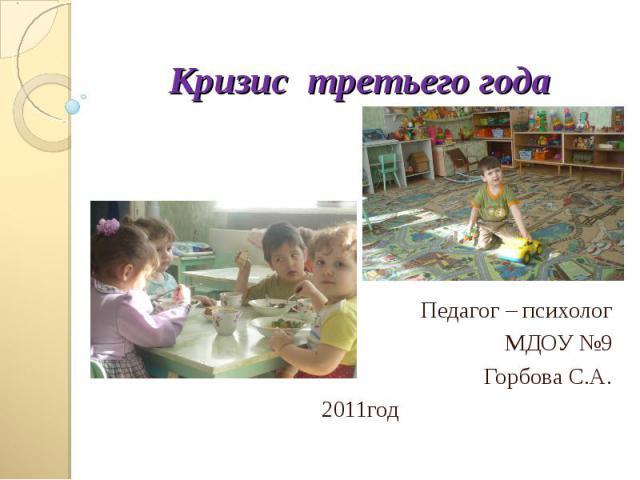 Кризис третьего года Педагог – психолог МДОУ №9 Горбова С.А.2011 год