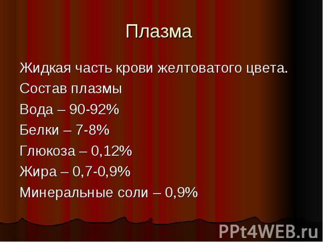 Плазма Жидкая часть крови желтоватого цвета.Состав плазмыВода – 90-92%Белки – 7-8%Глюкоза – 0,12%Жира – 0,7-0,9%Минеральные соли – 0,9%