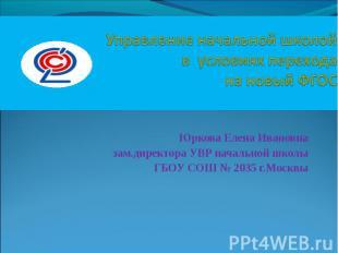 Управление начальной школойв условиях перехода на новый ФГОСЮркова Елена Ивановн