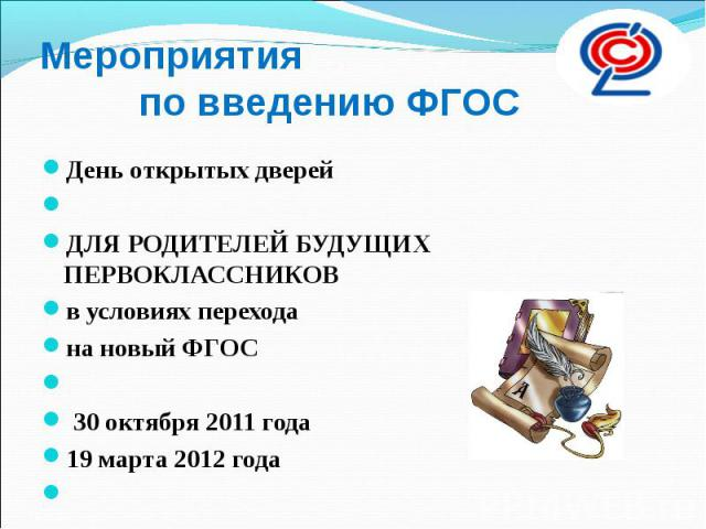 Мероприятия по введению ФГОСДень открытых дверейДЛЯ РОДИТЕЛЕЙ БУДУЩИХ ПЕРВОКЛАССНИКОВв условиях перехода на новый ФГОС30 октября 2011 года19 марта 2012 года