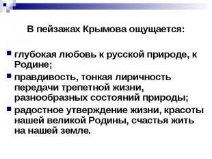 В пейзажах Крымова ощущается:глубокая любовь к русской природе, к Родине;правдив