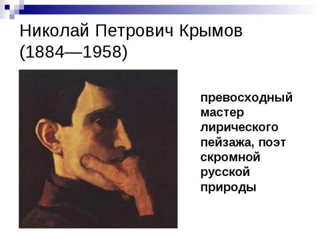Николай Петрович Крымов(1884—1958) превосходный мастер лирического пейзажа, поэт скромной русской природы