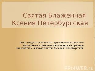 Святая Блаженная Ксения Петербургская Цель: создать условия для духовно-нравстве