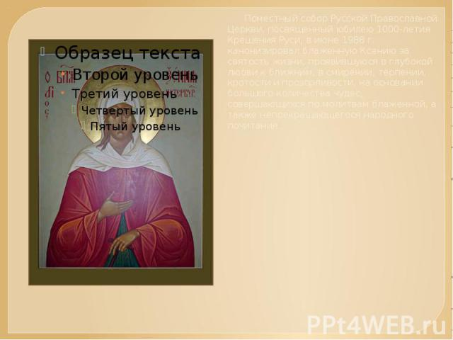 Поместный собор Русской Православной Церкви, посвященный юбилею 1000-летия Крещения Руси, в июне 1988 г. канонизировал блаженную Ксению за святость жизни, проявившуюся в глубокой любви к ближним, в смирении, терпении, кротости и прозорливости, на ос…