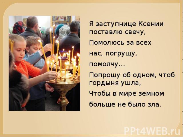 Я заступнице Ксении поставлю свечу,Помолюсь за всехнас, погрущу,помолчу…Попрошу об одном, чтоб гордыня ушла, Чтобы в мире земномбольше не было зла.