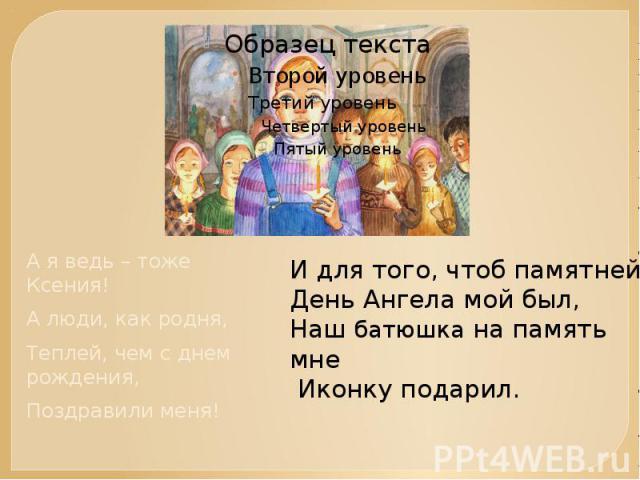 А я ведь – тоже Ксения!А люди, как родня,Теплей, чем с днем рождения,Поздравили меня!И для того, чтоб памятней День Ангела мой был,Наш батюшка на память мне Иконку подарил.