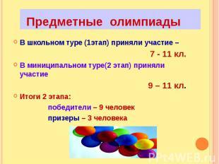 Предметные олимпиадыВ школьном туре (1этап) приняли участие – 7 - 11 кл.В миници