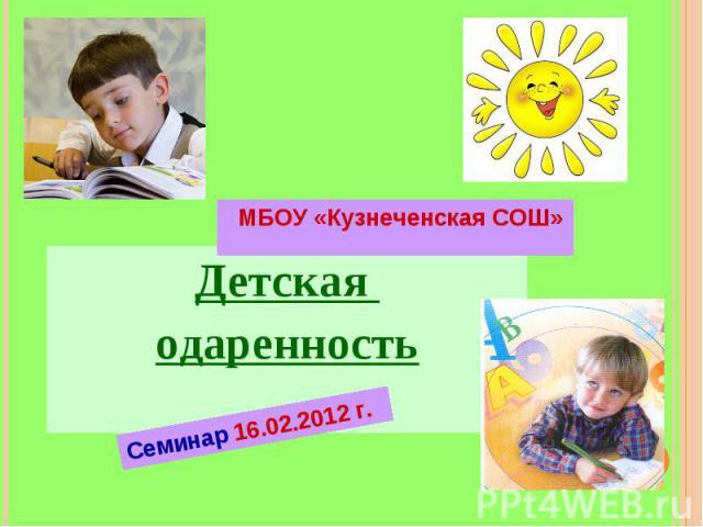 МБОУ «Кузнеченская СОШ» Детская одаренность Семинар 16.02.2012 г.