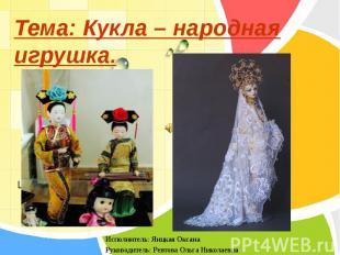 Тема: Кукла – народная игрушка. Исполнитель: Яицкая Оксана Руководитель: Ревтова