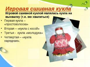 Игровая сшивная куклаИгровой сшивной куклой являлась кукла на выхвалку (т.е. ею