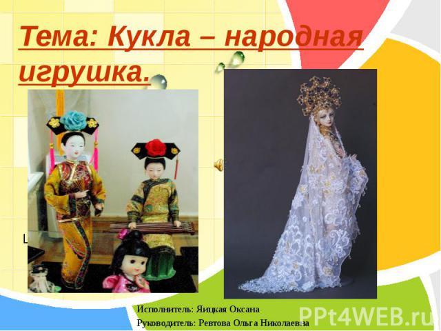 Тема: Кукла – народная игрушка. Исполнитель: Яицкая Оксана Руководитель: Ревтова Ольга Николаевна