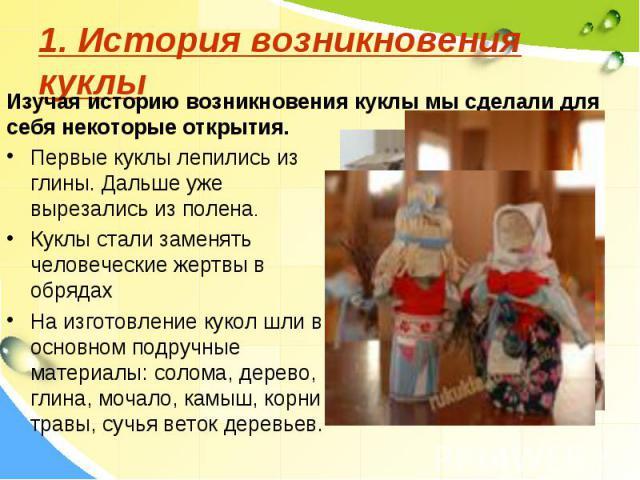 1. История возникновения куклыИзучая историю возникновения куклы мы сделали для себя некоторые открытия.Первые куклы лепились из глины. Дальше уже вырезались из полена.Куклы стали заменять человеческие жертвы в обрядахНа изготовление кукол шли в осн…