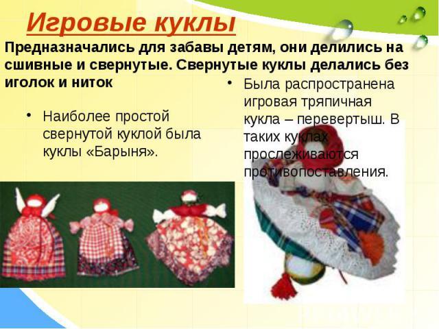 Игровые куклыПредназначались для забавы детям, они делились на сшивные и свернутые. Свернутые куклы делались без иголок и нитокНаиболее простой свернутой куклой была куклы «Барыня».Была распространена игровая тряпичная кукла – перевертыш. В таких ку…