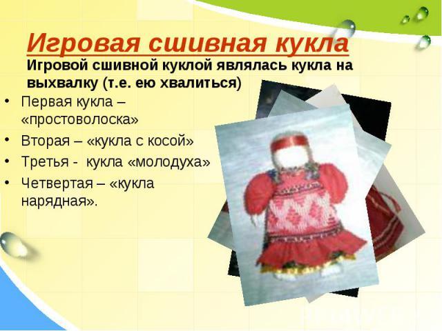 Игровая сшивная куклаИгровой сшивной куклой являлась кукла на выхвалку (т.е. ею хвалиться)Первая кукла – «простоволоска» Вторая – «кукла с косой»Третья - кукла «молодуха»Четвертая – «кукла нарядная».