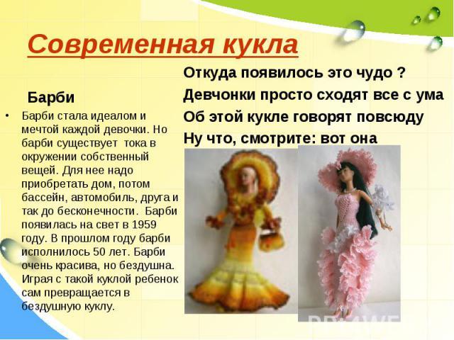 Современная куклаБарби стала идеалом и мечтой каждой девочки. Но барби существует тока в окружении собственный вещей. Для нее надо приобретать дом, потом бассейн, автомобиль, друга и так до бесконечности. Барби появилась на свет в 1959 году. В прошл…