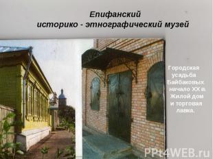 Епифанский историко - этнографический музей Городская усадьба Байбаковых начало